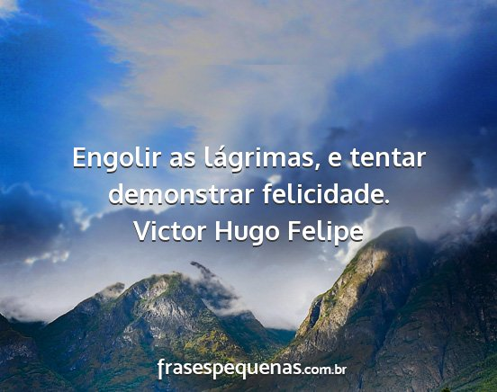 Victor hugo felipe - engolir as lágrimas, e tentar demonstrar...