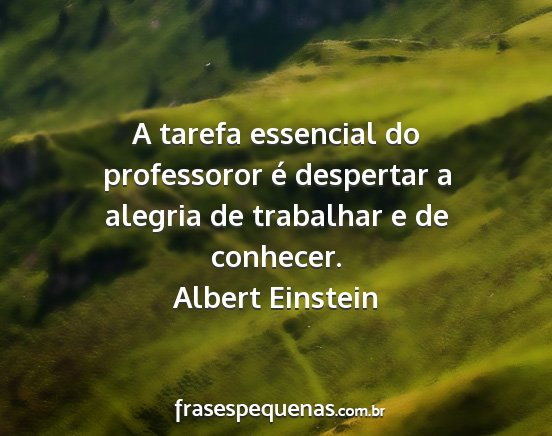Albert einstein - a tarefa essencial do professoror é despertar a...