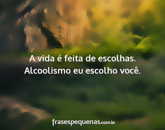 A Vida é Feita De Escolhas Alcoolismo Eu
