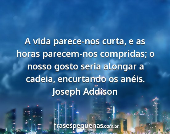 Joseph addison - a vida parece-nos curta, e as horas parecem-nos...