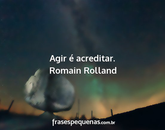 Romain rolland - agir é acreditar....