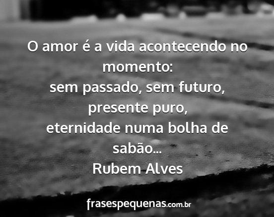 O Amor é A Vida Acontecendo No Momento Sem