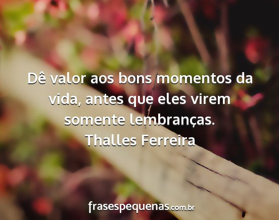 Dê Valor Aos Bons Momentos Da Vida Antes Que