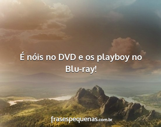 é nóis no dvd e os playboy no blu-ray!...
