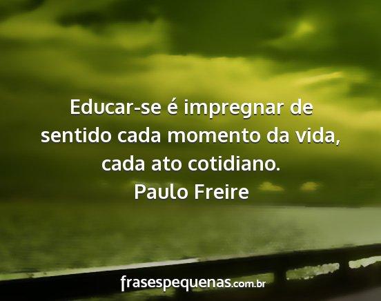 Educar Se é Impregnar De Sentido Cada Momento Da