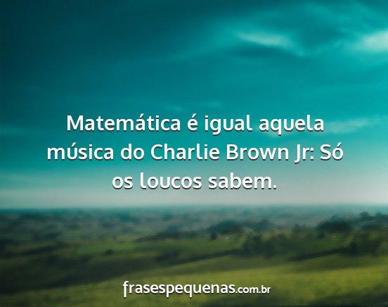 Matemática é Igual Aquela Música Do Charlie