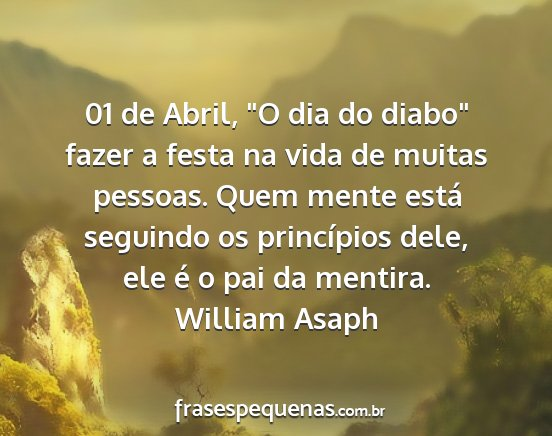 William asaph - 01 de abril, o dia do diabo fazer a festa na...