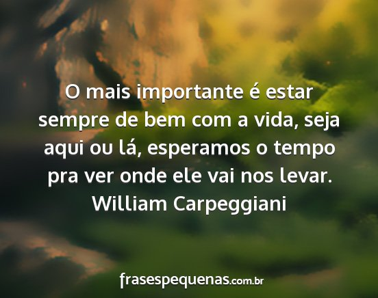 William carpeggiani - o mais importante é estar sempre de bem com a...