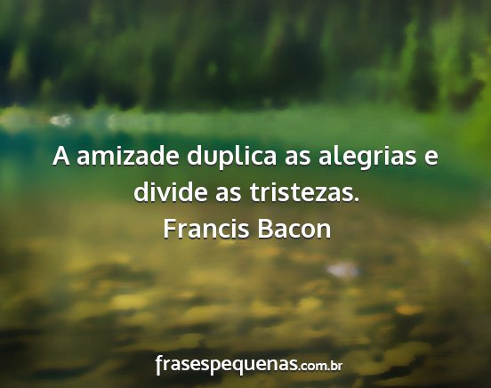Francis bacon - a amizade duplica as alegrias e divide as...