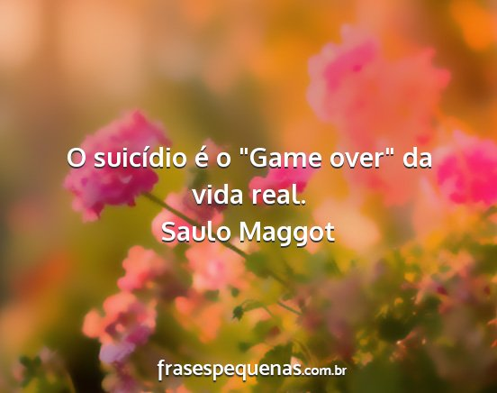 Saulo maggot - o suicídio é o game over da vida real....