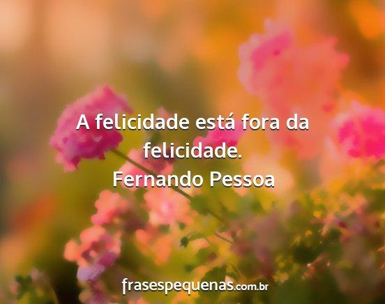 A Felicidade Está Fora Da Felicidade